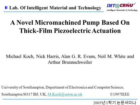 2005 년 1 학기 논문세미나 A Novel Micromachined Pump Based On Thick-Film Piezoelectric Actuation Michael Koch, Nick Harris, Alan G. R. Evans, Neil M. White and.