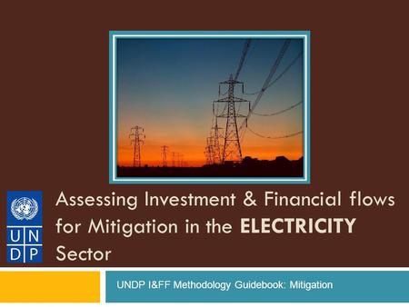 Assessing Investment & Financial flows for Mitigation in the ELECTRICITY Sector UNDP I&FF Methodology Guidebook: Mitigation.