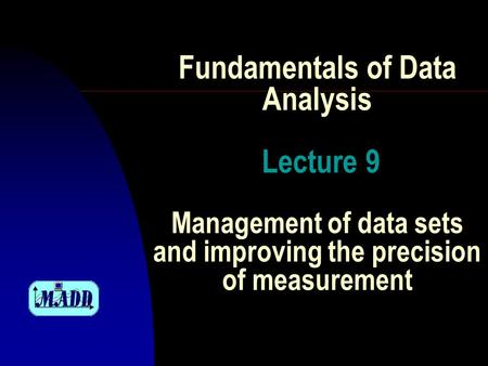 Fundamentals of Data Analysis Lecture 9 Management of data sets and improving the precision of measurement.