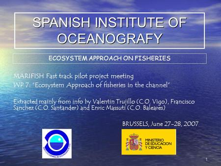 "SPANISH INSTITUTE OF OCEANOGRAFY MARIFISH Fast track pilot project meeting WP 7: ""Ecosystem Approach of fisheries in the channel"" Extracted mainly from."