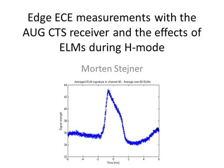 Edge ECE measurements with the AUG CTS receiver and the effects of ELMs during H-mode Morten Stejner.