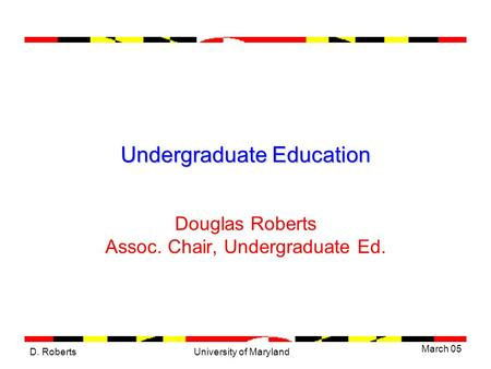 D. Roberts March 05 University of Maryland Undergraduate Education Douglas Roberts Assoc. Chair, Undergraduate Ed.