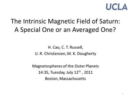 The Intrinsic Magnetic Field of Saturn: A Special One or an Averaged One? H. Cao, C. T. Russell, U. R. Christensen, M. K. Dougherty Magnetospheres of the.
