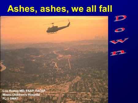 Ashes, ashes, we all fall Lou Romig MD, FAAP, FACEP Miami Children's Hospital FL-5 DMAT.