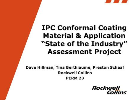 "IPC Conformal Coating Material & Application ""State of the Industry"" Assessment Project Dave Hillman, Tina Berthiaume, Preston Schaaf Rockwell Collins."