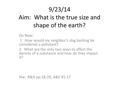 9/23/14 Aim: What is the true size and shape of the earth? Do Now: 1.How would my neighbor's dog barking be considered a pollutant? 2. What are the only.