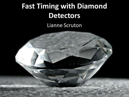 Fast Timing with Diamond Detectors Lianne Scruton.