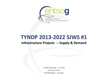 TYNDP 2013-2022 SJWS #1 Infrastructure Projects -- Supply & Demand TYNDP 2013-2022 -- 1 st SJWS 24 January 2012 ENTSOG offices -- Brussels.