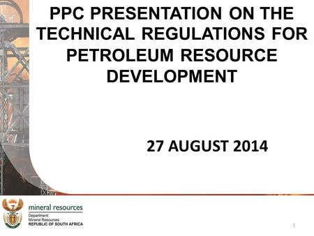 PPC PRESENTATION ON THE TECHNICAL REGULATIONS FOR PETROLEUM RESOURCE DEVELOPMENT 27 AUGUST 2014 1.