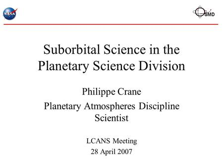 SMD Suborbital Science in the Planetary Science Division Philippe Crane Planetary Atmospheres Discipline Scientist LCANS Meeting 28 April 2007.
