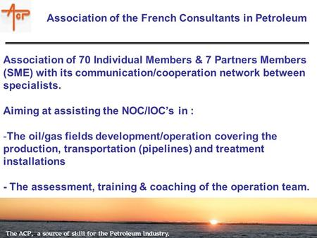Brussels April 16th 2007 Association of the French Consultants in Petroleum Association of 70 Individual Members & 7 Partners Members (SME) with its communication/cooperation.