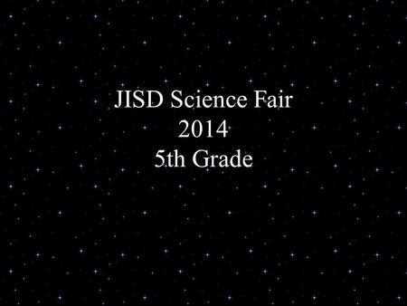 JISD Science Fair 2014 5th Grade. What is a Science Fair? Your chance to explore –Areas of science you like –Areas you want to know more about –You could.