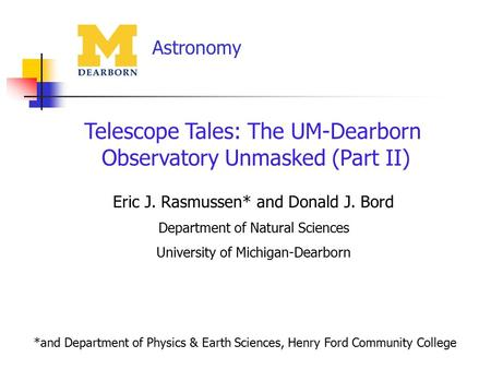 Astronomy Telescope Tales: The UM-Dearborn Observatory Unmasked (Part II) Eric J. Rasmussen* and Donald J. Bord Department of Natural Sciences University.