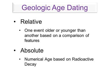 Relative One event older or younger than another based on a comparison of features Absolute Numerical Age based on Radioactive Decay Geologic Age Dating.