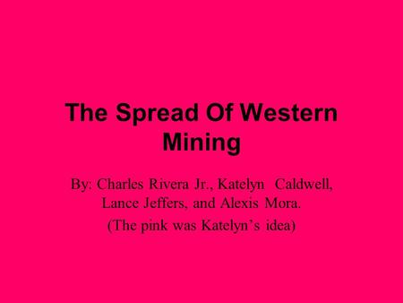 The Spread Of Western Mining By: Charles Rivera Jr., Katelyn Caldwell, Lance Jeffers, and Alexis Mora. (The pink was Katelyn's idea)