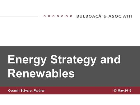 Energy Strategy and Renewables Cosmin Stăvaru, Partner13 May 2013.