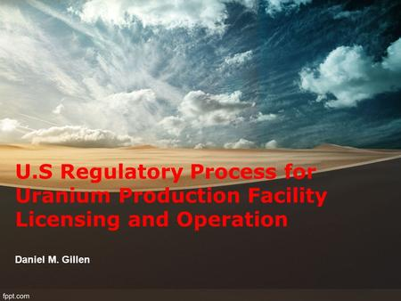 U.S Regulatory Process for Uranium Production Facility Licensing and Operation Daniel M. Gillen.