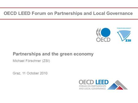 OECD LEED Forum on Partnerships and Local Governance Partnerships and the green economy Michael Förschner (ZSI) Graz, 11 October 2010.