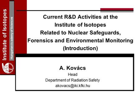 Institute of Isotopes Hungarian Academy of Sciences Current R&D Activities at the Institute of Isotopes Related to Nuclear Safeguards, Forensics and Environmental.