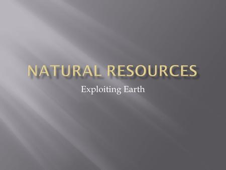 Exploiting Earth.  A natural resource is a source of products that are inherent to earth  Natural resources include renewable and non- renewable resources.