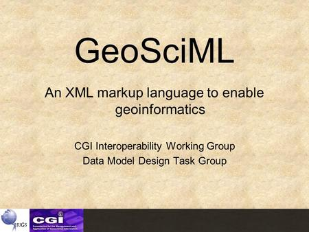 GeoSciML An XML markup language to enable geoinformatics CGI Interoperability Working Group Data Model Design Task Group.