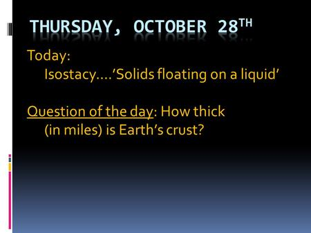 Today: Isostacy….'Solids floating on a liquid' Question of the day: How thick (in miles) is Earth's crust?