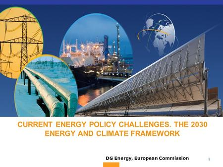 1 1 CURRENT ENERGY POLICY CHALLENGES. THE 2030 ENERGY AND CLIMATE FRAMEWORK DG Energy, European Commission.