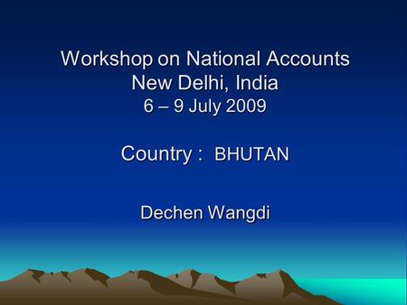 Workshop on National Accounts New Delhi, India 6 – 9 July 2009 Country : BHUTAN Dechen Wangdi.
