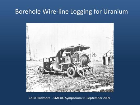 Borehole Wire-line Logging for Uranium Colin Skidmore - SMEDG Symposium 11 September 2009.
