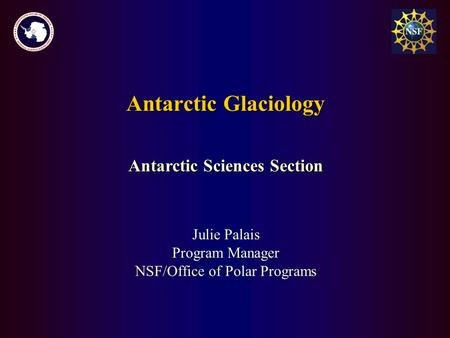 Antarctic Glaciology Julie Palais Program Manager NSF/Office of Polar Programs Antarctic Sciences Section.