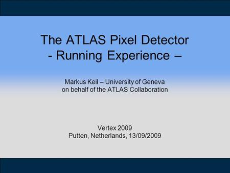 The ATLAS Pixel Detector - Running Experience – Markus Keil – University of Geneva on behalf of the ATLAS Collaboration Vertex 2009 Putten, Netherlands,