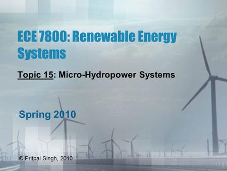 ECE 7800: Renewable Energy Systems Topic 15: Micro-Hydropower Systems Spring 2010 © Pritpal Singh, 2010.