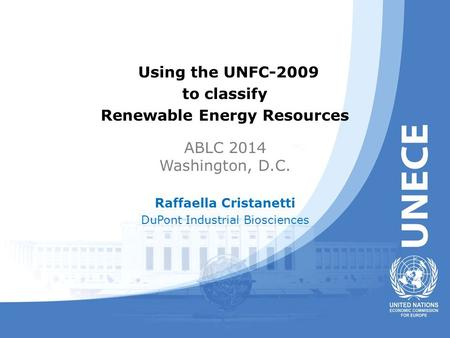 Using the UNFC-2009 to classify Renewable Energy Resources ABLC 2014 Washington, D.C. Raffaella Cristanetti DuPont Industrial Biosciences.