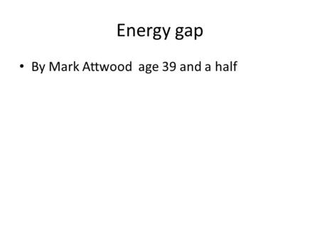 Energy gap By Mark Attwood age 39 and a half. The energy gap, objective -the concept of 'precious energy' and the need for energy efficiency.