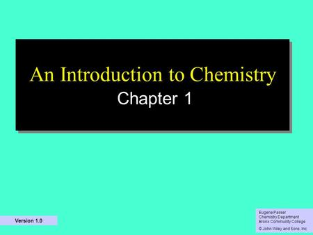 10/5/2015 An Introduction to Chemistry Chapter 1 Eugene Passer Chemistry Department Bronx Community College © John Wiley and Sons, Inc Eugene Passer Chemistry.