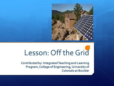 Lesson: Off the Grid Contributed by: Integrated Teaching and Learning Program, College of Engineering, University of Colorado at Boulder.