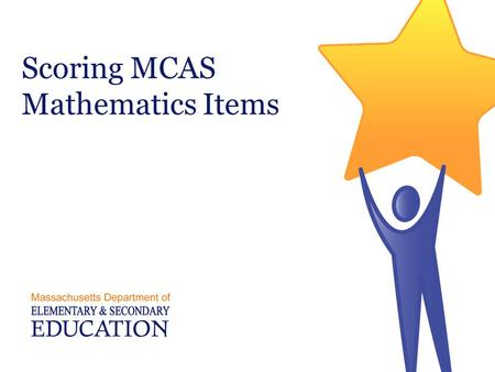 Scoring MCAS Mathematics Items. Three Types of MCAS Math Items  Multiple Choice- Machine Scored  Short Answer- Hand Scored  Open Response- Hand Scored.