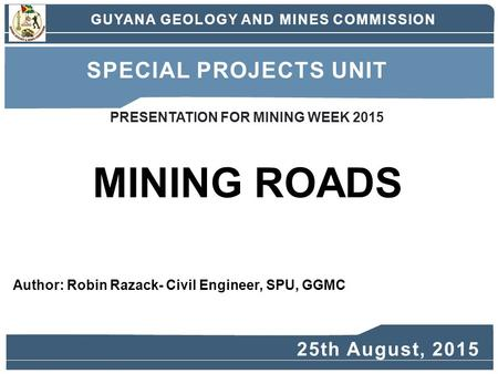 Author: Robin Razack- Civil Engineer, SPU, GGMC MINING ROADS GUYANA GEOLOGY AND MINES COMMISSION SPECIAL PROJECTS UNIT 25th August, 2015 PRESENTATION FOR.