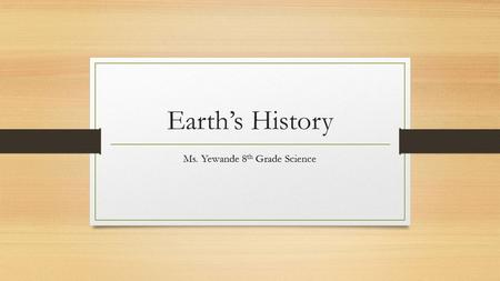 Earth's History Ms. Yewande 8 th Grade Science. Warm-up: Write questions and answers in notebook. 1. What is the first thing a student should do if an.
