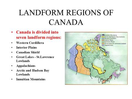LANDFORM REGIONS OF CANADA Canada is divided into seven landform regions: Western Cordillera Interior Plains Canadian Shield Great Lakes - St.Lawrence.