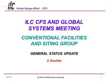 Global Design Effort - CFS 06-09-11 ILC CFS and Global Systems Meeting 1 ILC CFS AND GLOBAL SYSTEMS MEETING CONVENTIONAL FACILITIES AND SITING GROUP GENERAL.