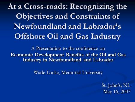 At a Cross-roads: Recognizing the Objectives and Constraints of Newfoundland and Labrador's Offshore Oil and Gas Industry A Presentation to the conference.