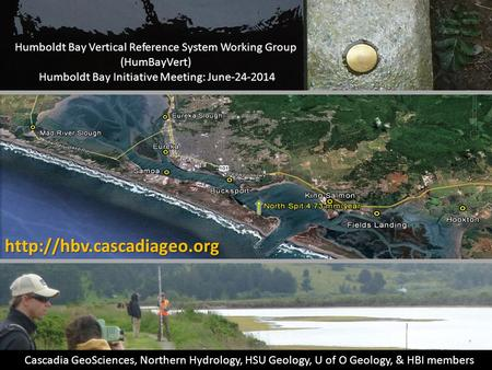 Humboldt Bay Vertical Reference System Working Group (HumBayVert) Humboldt Bay Initiative Meeting: June-24-2014 Cascadia GeoSciences, Northern Hydrology,