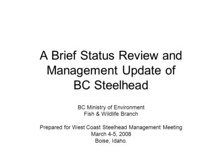 A Brief Status Review and Management Update of BC Steelhead BC Ministry of Environment Fish & Wildlife Branch Prepared for West Coast Steelhead Management.