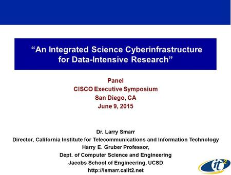 """An Integrated Science Cyberinfrastructure for Data-Intensive Research"" Panel CISCO Executive Symposium San Diego, CA June 9, 2015 Dr. Larry Smarr Director,"
