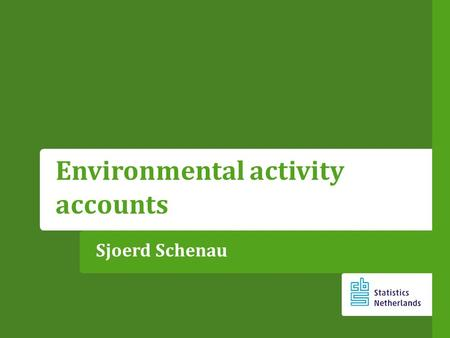 Sjoerd Schenau Environmental activity accounts. Content What are environmental activity accounts ? What is the EGSS ? Application: the EGSS in the Netherlands.