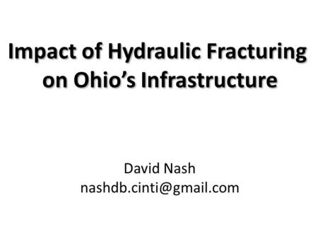 Impact of Hydraulic Fracturing on Ohio's Infrastructure Impact of Hydraulic Fracturing on Ohio's Infrastructure David Nash