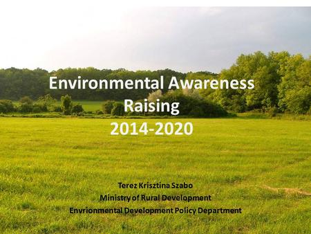 Environmental Awareness Raising 2014-2020 Terez Krisztina Szabo Ministry of Rural Development Envrionmental Development Policy Department.