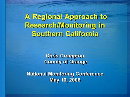 1 A Regional Approach to Research/Monitoring in Southern California Chris Crompton County of Orange National Monitoring Conference May 10, 2006.