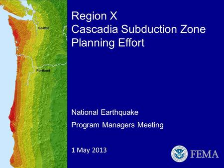 National Earthquake Program Managers Meeting 1 May 2013 Region X Cascadia Subduction Zone Planning Effort.